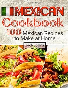 Mexican Cookbook 100 Mexican Recipes to Make at Homeby Jack Johns ISBN 978-1974110070 Product Image