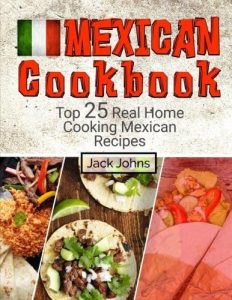 Mexican Cookbook Top 25 Real Home Cooking Mexican Recipes by Jack Johns ISBN 978-1546441908 Product Image