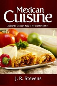 Mexican Cuisine Authentic Recipes for the Home Chef by J.R. Stevens ISBN 978-1519644763 Product Image